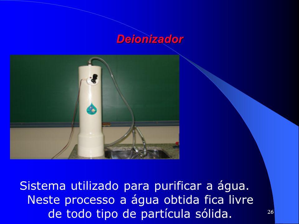 26 Deionizador Sistema utilizado para purificar a água. Neste processo a água obtida fica livre de todo tipo de partícula sólida.