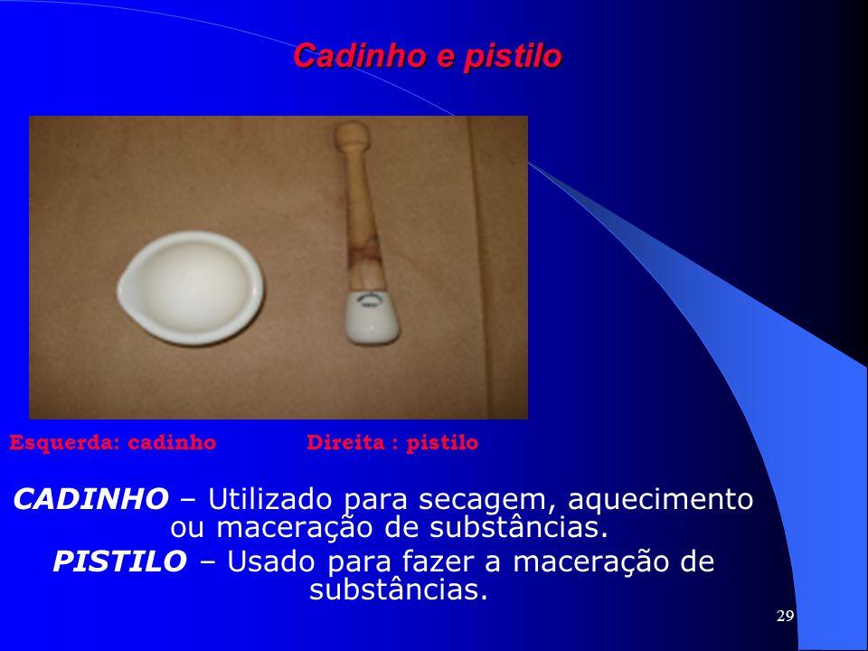 29 Cadinho e pistilo Esquerda: cadinho Direita : pistilo CADINHO – Utilizado para secagem, aquecimento ou maceração de substâncias. PISTILO – Usado pa