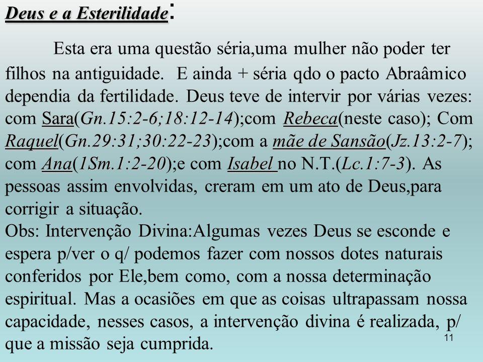 Deus e a Esterilidade SaraGn.15:2-6;18:12-14Rebeca RaquelGn.29:31;30:22-23mãe de SansãoJz.13:2-7 Ana1Sm.1:2-20Isabel Lc.1:7-3 Deus e a Esterilidade : Esta era uma questão séria,uma mulher não poder ter filhos na antiguidade.