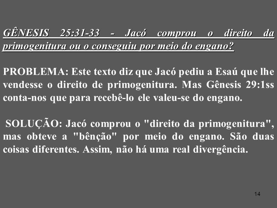 14 GÊNESIS 25:31-33 - Jacó comprou o direito da primogenitura ou o conseguiu por meio do engano.