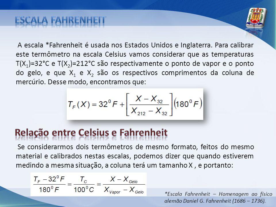 A escala *Fahrenheit é usada nos Estados Unidos e Inglaterra. Para calibrar este termômetro na escala Celsius vamos considerar que as temperaturas T(X