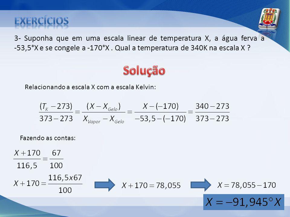3- Suponha que em uma escala linear de temperatura X, a água ferva a -53,5°X e se congele a -170°X. Qual a temperatura de 340K na escala X ? Fazendo a
