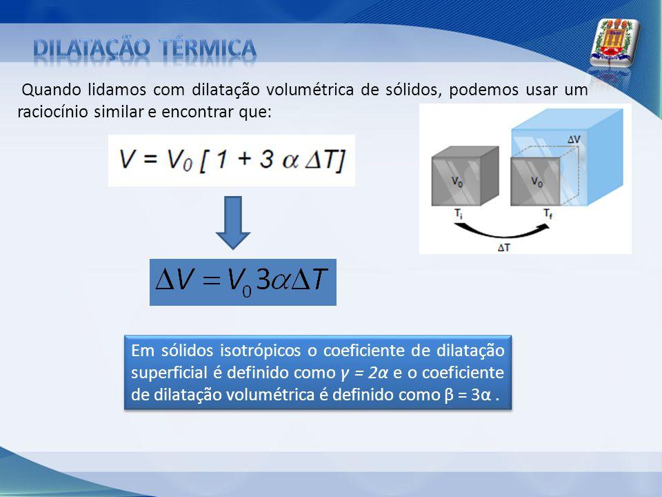 Quando lidamos com dilatação volumétrica de sólidos, podemos usar um raciocínio similar e encontrar que: Em sólidos isotrópicos o coeficiente de dilat