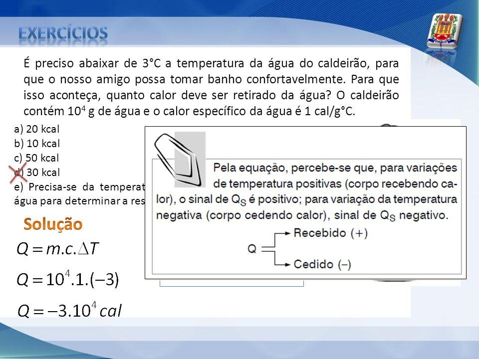 É preciso abaixar de 3°C a temperatura da água do caldeirão, para que o nosso amigo possa tomar banho confortavelmente. Para que isso aconteça, quanto