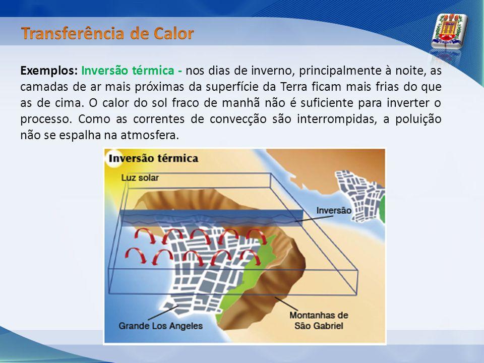 Exemplos: Inversão térmica - nos dias de inverno, principalmente à noite, as camadas de ar mais próximas da superfície da Terra ficam mais frias do qu