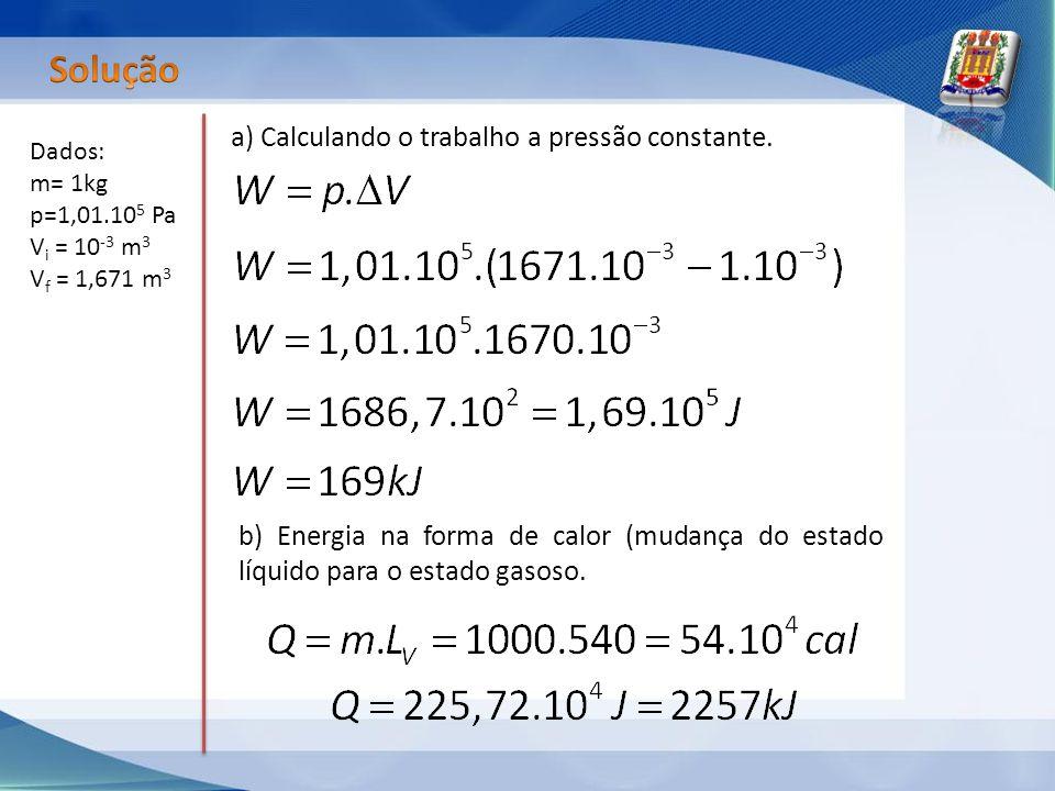 Dados: m= 1kg p=1,01.10 5 Pa V i = 10 -3 m 3 V f = 1,671 m 3 a) Calculando o trabalho a pressão constante. b) Energia na forma de calor (mudança do es