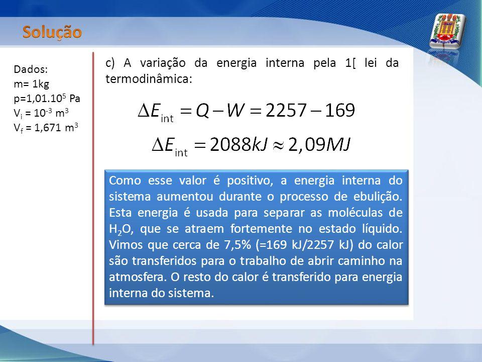 Dados: m= 1kg p=1,01.10 5 Pa V i = 10 -3 m 3 V f = 1,671 m 3 c) A variação da energia interna pela 1[ lei da termodinâmica: Como esse valor é positivo