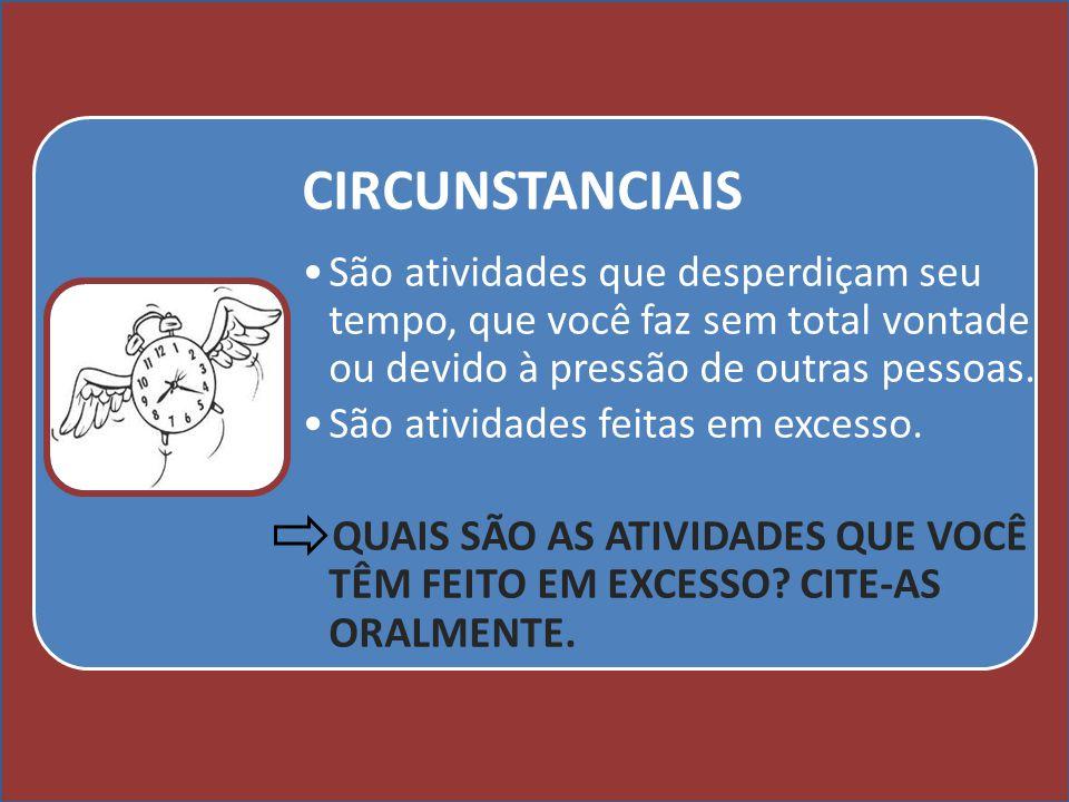 Cursos a Distância em todo o Brasil www.institutoprominas.com.br 0800 283 8380 UCAMPROMINASUCAMPROMINAS UCAMPROMINASUCAMPROMINAS Cursos a Distância em todo o Brasil www.ucamprominas.com.br 0800 283 8380 CIRCUNSTANCIAIS São atividades que desperdiçam seu tempo, que você faz sem total vontade ou devido à pressão de outras pessoas.