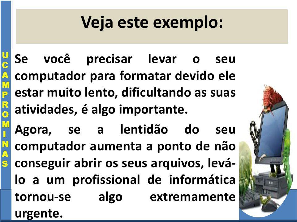 Cursos a Distância em todo o Brasil www.institutoprominas.com.br 0800 283 8380 UCAMPROMINASUCAMPROMINAS UCAMPROMINASUCAMPROMINAS Cursos a Distância em todo o Brasil www.ucamprominas.com.br 0800 283 8380 Cursos a Distância em todo o Brasil www.institutoprominas.com.br 0800 283 8380 Cursos a Distância em todo o Brasil www.ucamprominas.com.br 0800 283 8380 Veja este exemplo: Se você precisar levar o seu computador para formatar devido ele estar muito lento, dificultando as suas atividades, é algo importante.