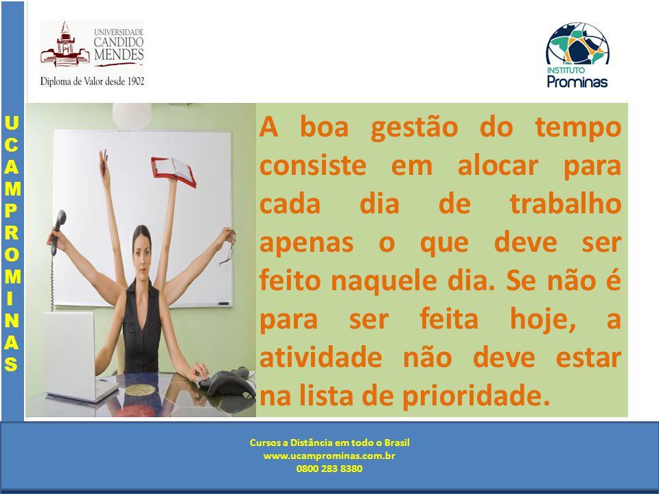 Cursos a Distância em todo o Brasil www.institutoprominas.com.br 0800 283 8380 UCAMPROMINASUCAMPROMINAS UCAMPROMINASUCAMPROMINAS Cursos a Distância em todo o Brasil www.ucamprominas.com.br 0800 283 8380 Cursos a Distância em todo o Brasil www.institutoprominas.com.br 0800 283 8380 Cursos a Distância em todo o Brasil www.ucamprominas.com.br 0800 283 8380 A boa gestão do tempo consiste em alocar para cada dia de trabalho apenas o que deve ser feito naquele dia.