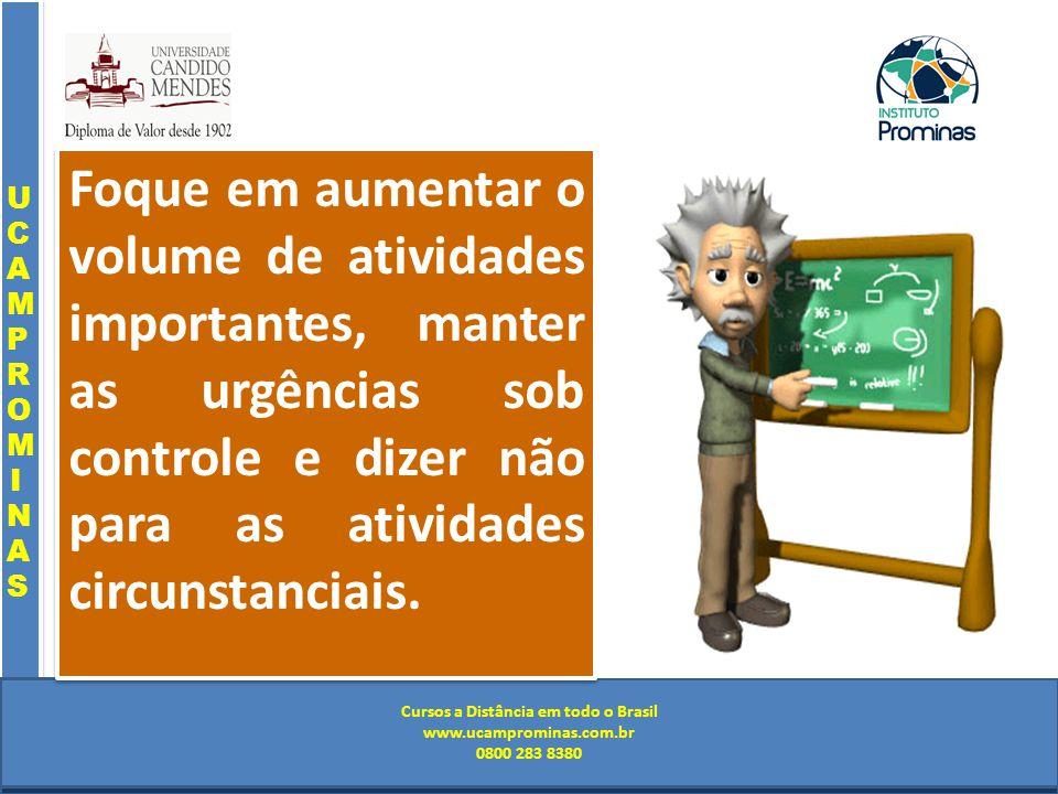 Cursos a Distância em todo o Brasil www.institutoprominas.com.br 0800 283 8380 UCAMPROMINASUCAMPROMINAS UCAMPROMINASUCAMPROMINAS Cursos a Distância em todo o Brasil www.ucamprominas.com.br 0800 283 8380 Cursos a Distância em todo o Brasil www.institutoprominas.com.br 0800 283 8380 Cursos a Distância em todo o Brasil www.ucamprominas.com.br 0800 283 8380 Foque em aumentar o volume de atividades importantes, manter as urgências sob controle e dizer não para as atividades circunstanciais.