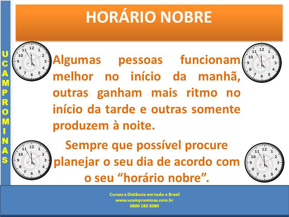 Cursos a Distância em todo o Brasil www.institutoprominas.com.br 0800 283 8380 UCAMPROMINASUCAMPROMINAS UCAMPROMINASUCAMPROMINAS Cursos a Distância em todo o Brasil www.ucamprominas.com.br 0800 283 8380 Cursos a Distância em todo o Brasil www.institutoprominas.com.br 0800 283 8380 Cursos a Distância em todo o Brasil www.ucamprominas.com.br 0800 283 8380 HORÁRIO NOBRE Algumas pessoas funcionam melhor no início da manhã, outras ganham mais ritmo no início da tarde e outras somente produzem à noite.