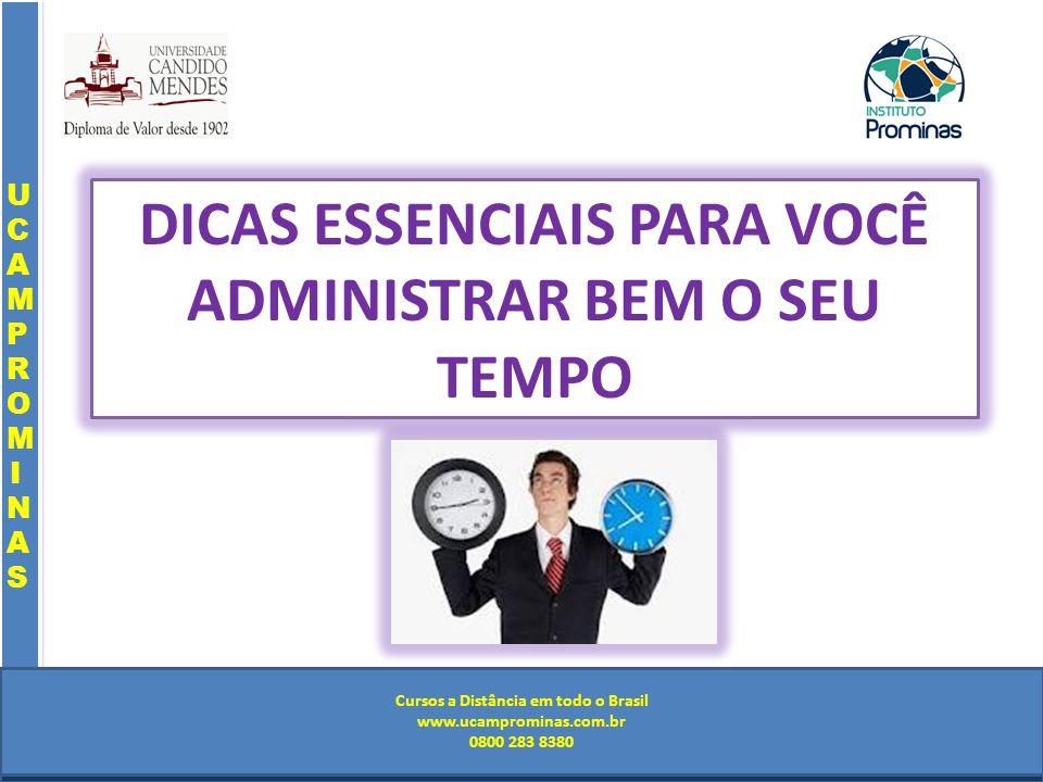 Cursos a Distância em todo o Brasil www.institutoprominas.com.br 0800 283 8380 UCAMPROMINASUCAMPROMINAS UCAMPROMINASUCAMPROMINAS Cursos a Distância em todo o Brasil www.ucamprominas.com.br 0800 283 8380 Cursos a Distância em todo o Brasil www.institutoprominas.com.br 0800 283 8380 Cursos a Distância em todo o Brasil www.ucamprominas.com.br 0800 283 8380 DICAS ESSENCIAIS PARA VOCÊ ADMINISTRAR BEM O SEU TEMPO
