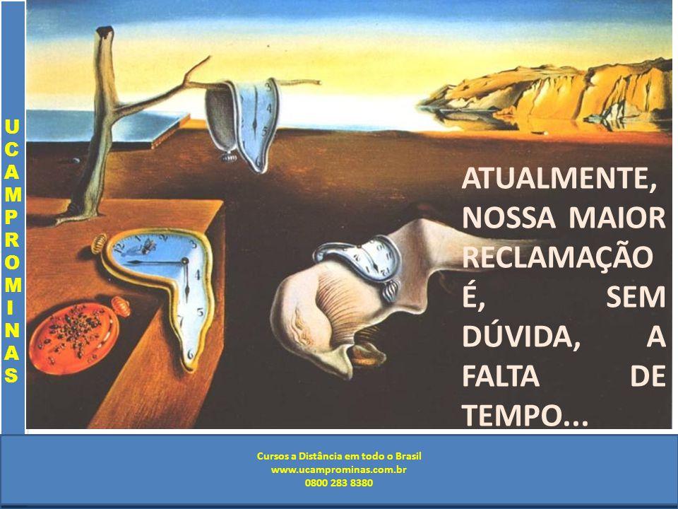 Cursos a Distância em todo o Brasil www.institutoprominas.com.br 0800 283 8380 UCAMPROMINASUCAMPROMINAS UCAMPROMINASUCAMPROMINAS Cursos a Distância em todo o Brasil www.ucamprominas.com.br 0800 283 8380 ATUALMENTE, NOSSA MAIOR RECLAMAÇÃO É, SEM DÚVIDA, A FALTA DE TEMPO...