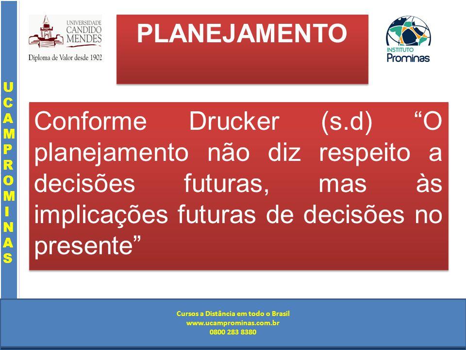 Cursos a Distância em todo o Brasil www.institutoprominas.com.br 0800 283 8380 UCAMPROMINASUCAMPROMINAS UCAMPROMINASUCAMPROMINAS Cursos a Distância em todo o Brasil www.ucamprominas.com.br 0800 283 8380 Cursos a Distância em todo o Brasil www.institutoprominas.com.br 0800 283 8380 Cursos a Distância em todo o Brasil www.ucamprominas.com.br 0800 283 8380 PLANEJAMENTO Conforme Drucker (s.d) O planejamento não diz respeito a decisões futuras, mas às implicações futuras de decisões no presente