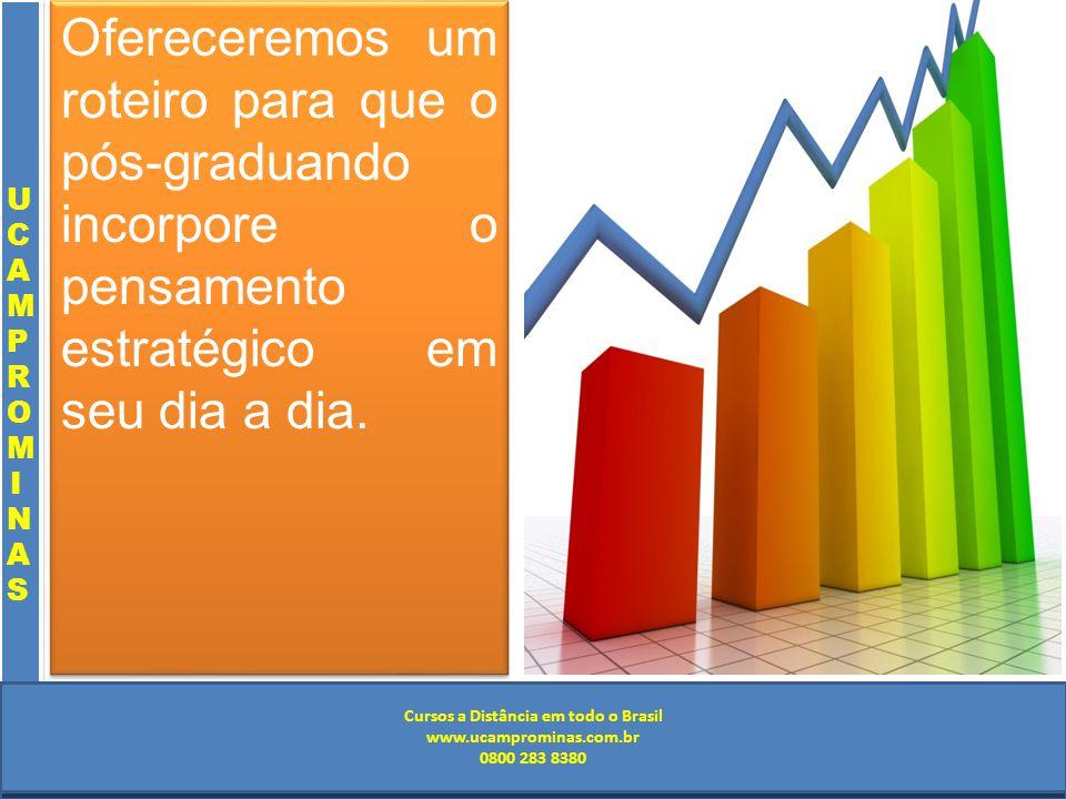 Cursos a Distância em todo o Brasil www.institutoprominas.com.br 0800 283 8380 UCAMPROMINASUCAMPROMINAS UCAMPROMINASUCAMPROMINAS Cursos a Distância em todo o Brasil www.ucamprominas.com.br 0800 283 8380 Cursos a Distância em todo o Brasil www.institutoprominas.com.br 0800 283 8380 Cursos a Distância em todo o Brasil www.ucamprominas.com.br 0800 283 8380 Ofereceremos um roteiro para que o pós-graduando incorpore o pensamento estratégico em seu dia a dia.