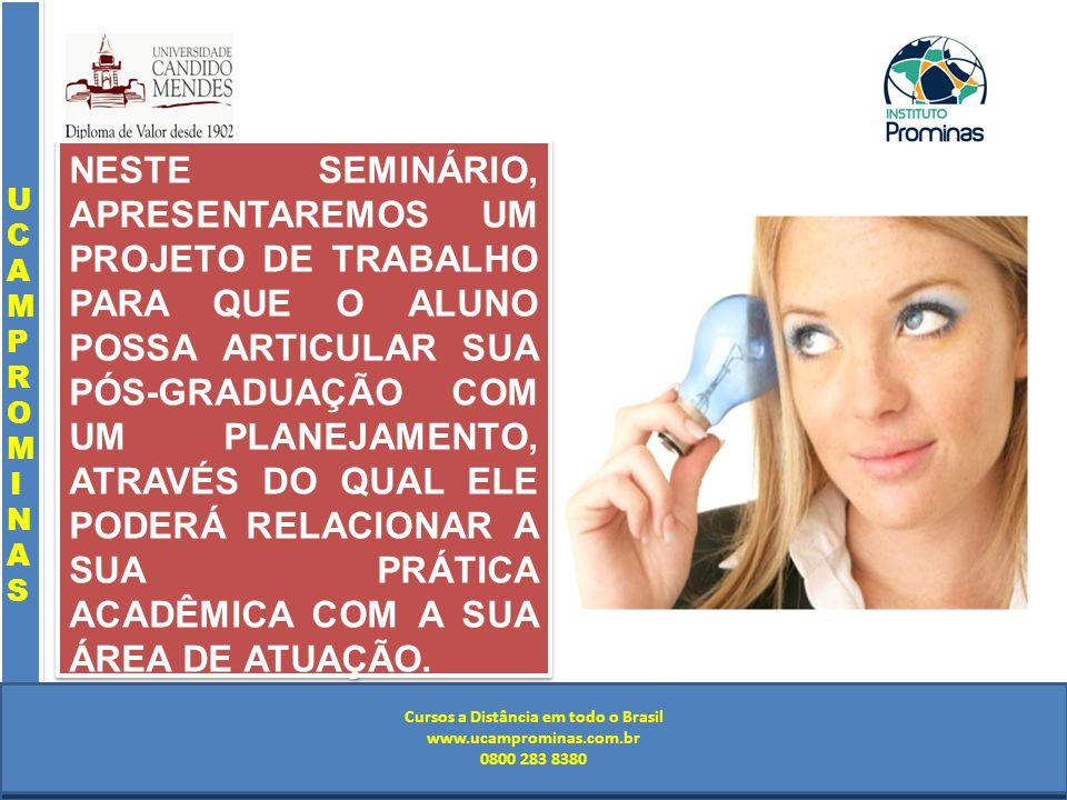 Cursos a Distância em todo o Brasil www.institutoprominas.com.br 0800 283 8380 UCAMPROMINASUCAMPROMINAS UCAMPROMINASUCAMPROMINAS Cursos a Distância em todo o Brasil www.ucamprominas.com.br 0800 283 8380 Cursos a Distância em todo o Brasil www.institutoprominas.com.br 0800 283 8380 Cursos a Distância em todo o Brasil www.ucamprominas.com.br 0800 283 8380 NESTE SEMINÁRIO, APRESENTAREMOS UM PROJETO DE TRABALHO PARA QUE O ALUNO POSSA ARTICULAR SUA PÓS-GRADUAÇÃO COM UM PLANEJAMENTO, ATRAVÉS DO QUAL ELE PODERÁ RELACIONAR A SUA PRÁTICA ACADÊMICA COM A SUA ÁREA DE ATUAÇÃO.
