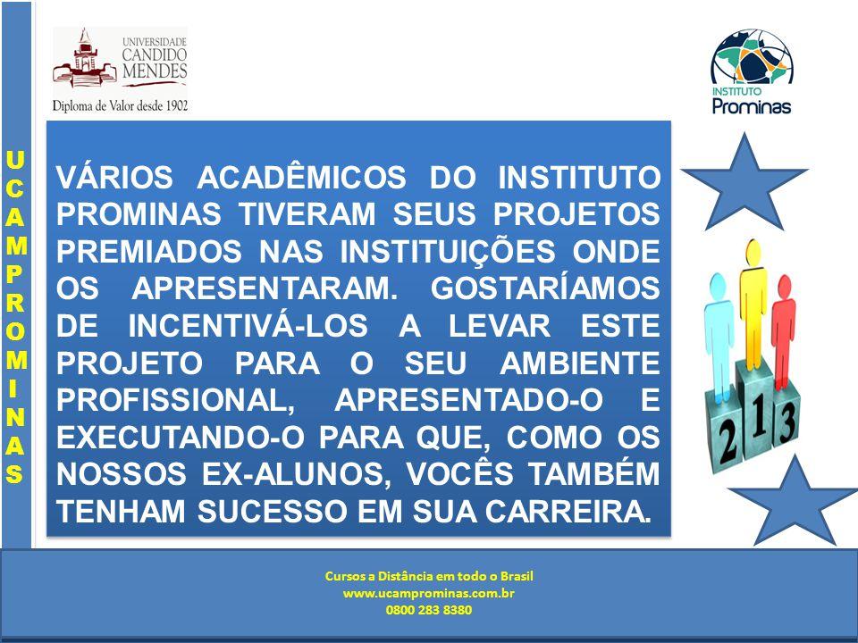 Cursos a Distância em todo o Brasil www.institutoprominas.com.br 0800 283 8380 UCAMPROMINASUCAMPROMINAS UCAMPROMINASUCAMPROMINAS Cursos a Distância em todo o Brasil www.ucamprominas.com.br 0800 283 8380 Cursos a Distância em todo o Brasil www.institutoprominas.com.br 0800 283 8380 Cursos a Distância em todo o Brasil www.ucamprominas.com.br 0800 283 8380 VÁRIOS ACADÊMICOS DO INSTITUTO PROMINAS TIVERAM SEUS PROJETOS PREMIADOS NAS INSTITUIÇÕES ONDE OS APRESENTARAM.