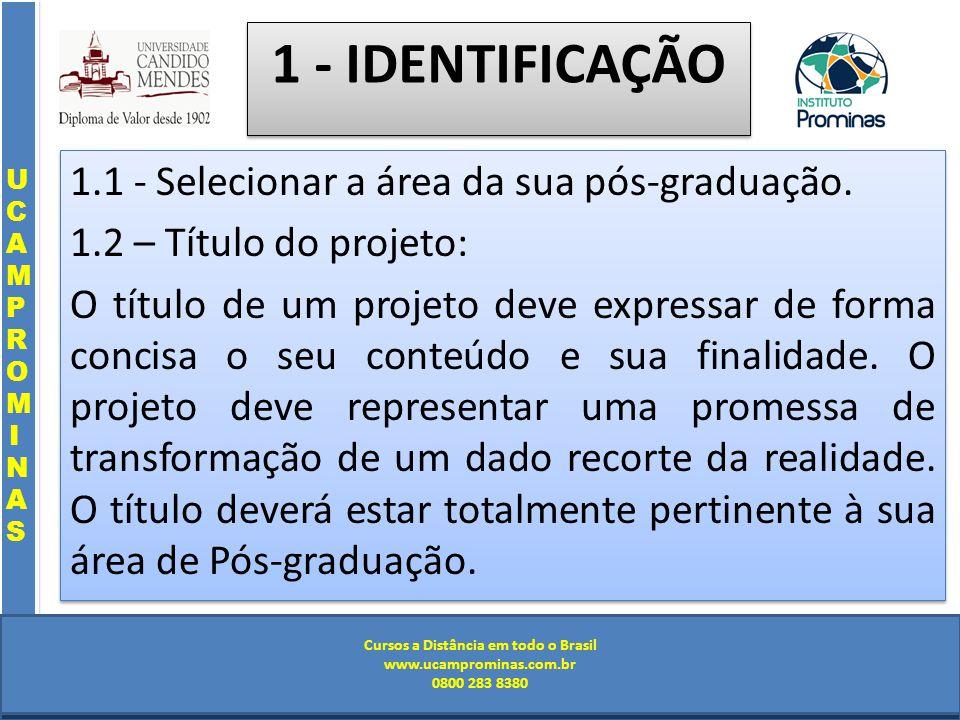 Cursos a Distância em todo o Brasil www.institutoprominas.com.br 0800 283 8380 UCAMPROMINASUCAMPROMINAS UCAMPROMINASUCAMPROMINAS Cursos a Distância em todo o Brasil www.ucamprominas.com.br 0800 283 8380 Cursos a Distância em todo o Brasil www.institutoprominas.com.br 0800 283 8380 Cursos a Distância em todo o Brasil www.ucamprominas.com.br 0800 283 8380 1 - IDENTIFICAÇÃO 1.1 - Selecionar a área da sua pós-graduação.