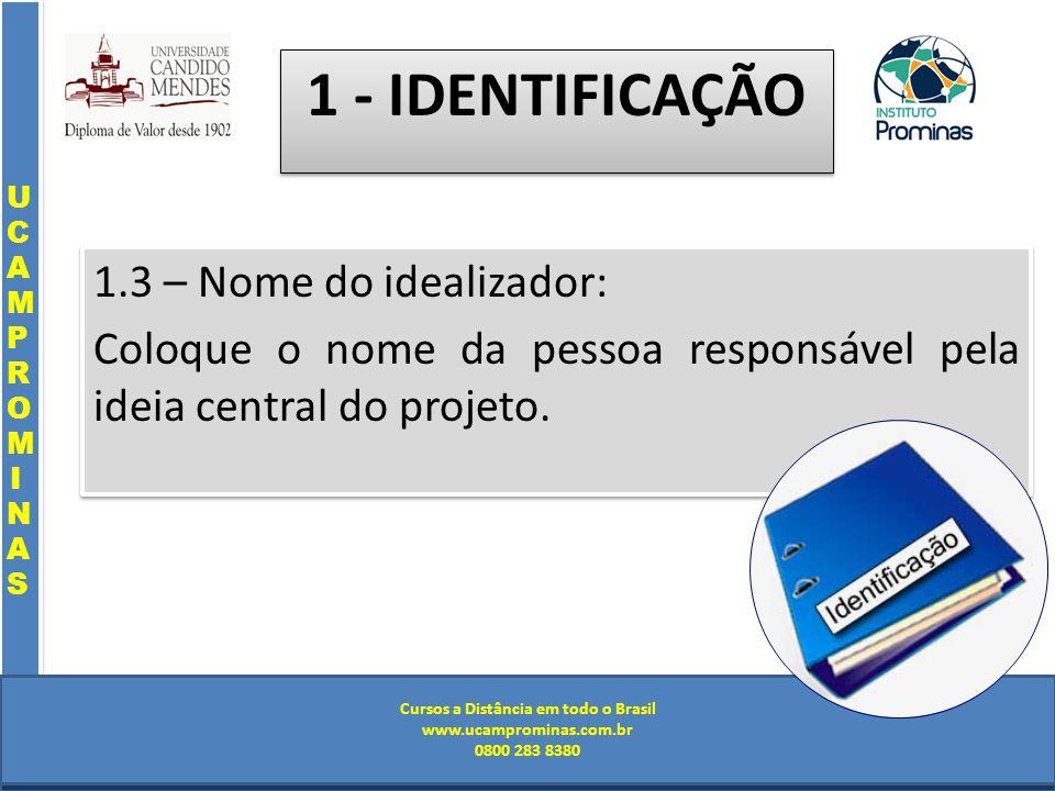 Cursos a Distância em todo o Brasil www.institutoprominas.com.br 0800 283 8380 UCAMPROMINASUCAMPROMINAS UCAMPROMINASUCAMPROMINAS Cursos a Distância em todo o Brasil www.ucamprominas.com.br 0800 283 8380 Cursos a Distância em todo o Brasil www.institutoprominas.com.br 0800 283 8380 Cursos a Distância em todo o Brasil www.ucamprominas.com.br 0800 283 8380 1.3 – Nome do idealizador: Coloque o nome da pessoa responsável pela ideia central do projeto.