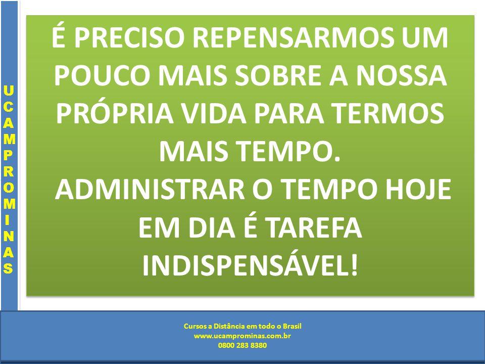 Cursos a Distância em todo o Brasil www.institutoprominas.com.br 0800 283 8380 UCAMPROMINASUCAMPROMINAS UCAMPROMINASUCAMPROMINAS Cursos a Distância em todo o Brasil www.ucamprominas.com.br 0800 283 8380 Cursos a Distância em todo o Brasil www.institutoprominas.com.br 0800 283 8380 Cursos a Distância em todo o Brasil www.ucamprominas.com.br 0800 283 8380 É PRECISO REPENSARMOS UM POUCO MAIS SOBRE A NOSSA PRÓPRIA VIDA PARA TERMOS MAIS TEMPO.