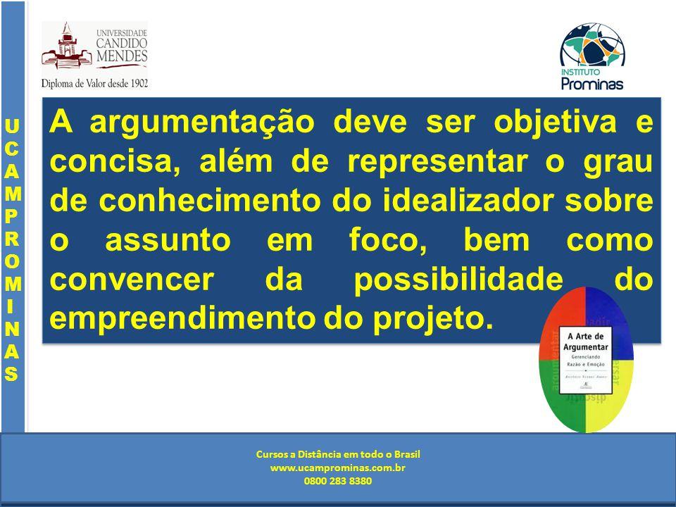 Cursos a Distância em todo o Brasil www.institutoprominas.com.br 0800 283 8380 UCAMPROMINASUCAMPROMINAS UCAMPROMINASUCAMPROMINAS Cursos a Distância em todo o Brasil www.ucamprominas.com.br 0800 283 8380 Cursos a Distância em todo o Brasil www.institutoprominas.com.br 0800 283 8380 Cursos a Distância em todo o Brasil www.ucamprominas.com.br 0800 283 8380 A argumentação deve ser objetiva e concisa, além de representar o grau de conhecimento do idealizador sobre o assunto em foco, bem como convencer da possibilidade do empreendimento do projeto.