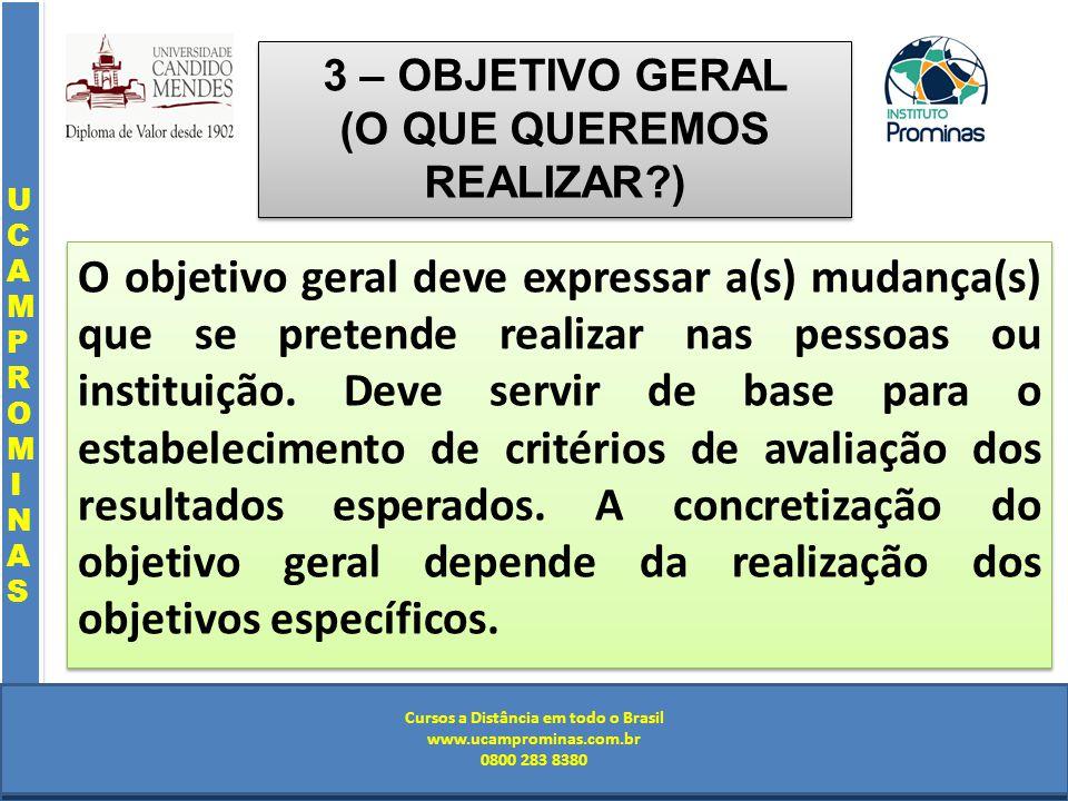 Cursos a Distância em todo o Brasil www.institutoprominas.com.br 0800 283 8380 UCAMPROMINASUCAMPROMINAS UCAMPROMINASUCAMPROMINAS Cursos a Distância em todo o Brasil www.ucamprominas.com.br 0800 283 8380 Cursos a Distância em todo o Brasil www.institutoprominas.com.br 0800 283 8380 Cursos a Distância em todo o Brasil www.ucamprominas.com.br 0800 283 8380 3 – OBJETIVO GERAL (O QUE QUEREMOS REALIZAR ) O objetivo geral deve expressar a(s) mudança(s) que se pretende realizar nas pessoas ou instituição.