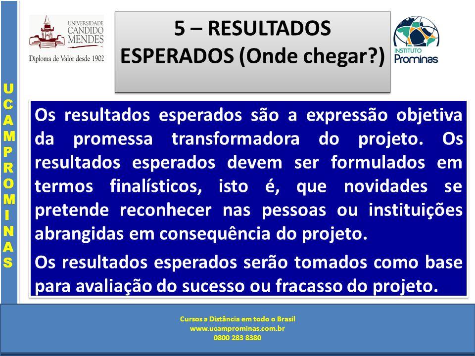 Cursos a Distância em todo o Brasil www.institutoprominas.com.br 0800 283 8380 UCAMPROMINASUCAMPROMINAS UCAMPROMINASUCAMPROMINAS Cursos a Distância em todo o Brasil www.ucamprominas.com.br 0800 283 8380 Cursos a Distância em todo o Brasil www.institutoprominas.com.br 0800 283 8380 Cursos a Distância em todo o Brasil www.ucamprominas.com.br 0800 283 8380 5 – RESULTADOS ESPERADOS (Onde chegar ) Os resultados esperados são a expressão objetiva da promessa transformadora do projeto.