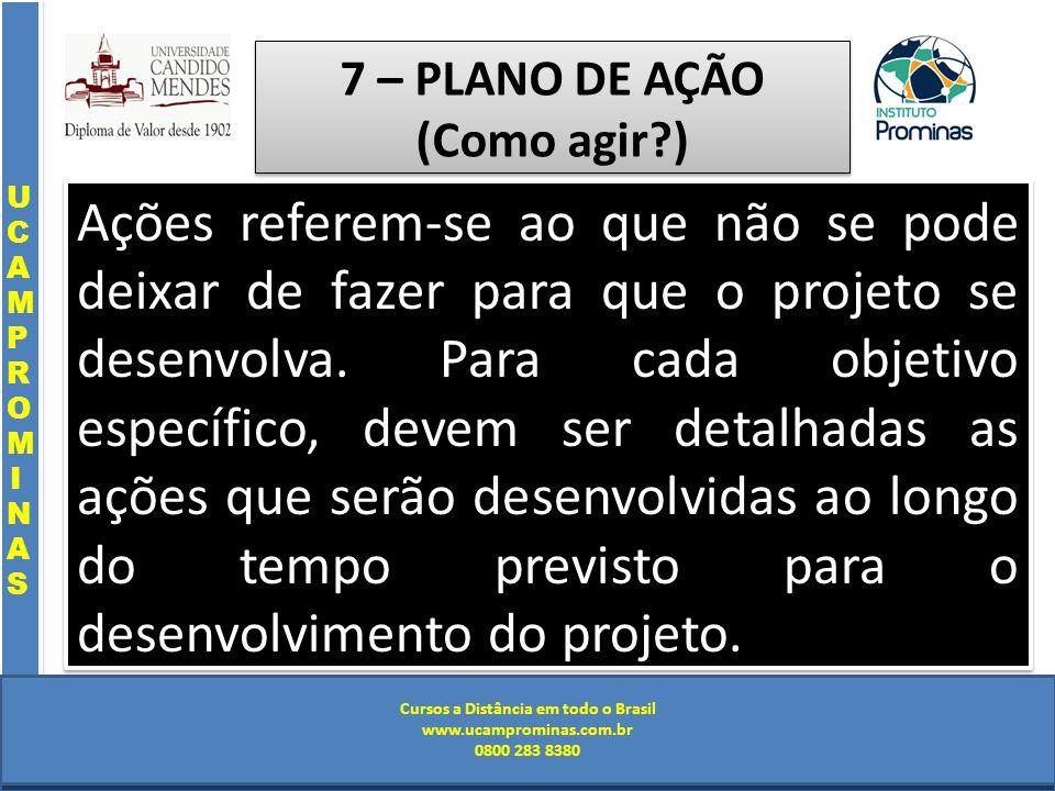 Cursos a Distância em todo o Brasil www.institutoprominas.com.br 0800 283 8380 UCAMPROMINASUCAMPROMINAS UCAMPROMINASUCAMPROMINAS Cursos a Distância em todo o Brasil www.ucamprominas.com.br 0800 283 8380 Cursos a Distância em todo o Brasil www.institutoprominas.com.br 0800 283 8380 Cursos a Distância em todo o Brasil www.ucamprominas.com.br 0800 283 8380 7 – PLANO DE AÇÃO (Como agir ) Ações referem-se ao que não se pode deixar de fazer para que o projeto se desenvolva.