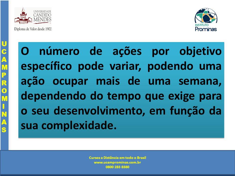 Cursos a Distância em todo o Brasil www.institutoprominas.com.br 0800 283 8380 UCAMPROMINASUCAMPROMINAS UCAMPROMINASUCAMPROMINAS Cursos a Distância em todo o Brasil www.ucamprominas.com.br 0800 283 8380 Cursos a Distância em todo o Brasil www.institutoprominas.com.br 0800 283 8380 Cursos a Distância em todo o Brasil www.ucamprominas.com.br 0800 283 8380 O número de ações por objetivo específico pode variar, podendo uma ação ocupar mais de uma semana, dependendo do tempo que exige para o seu desenvolvimento, em função da sua complexidade.