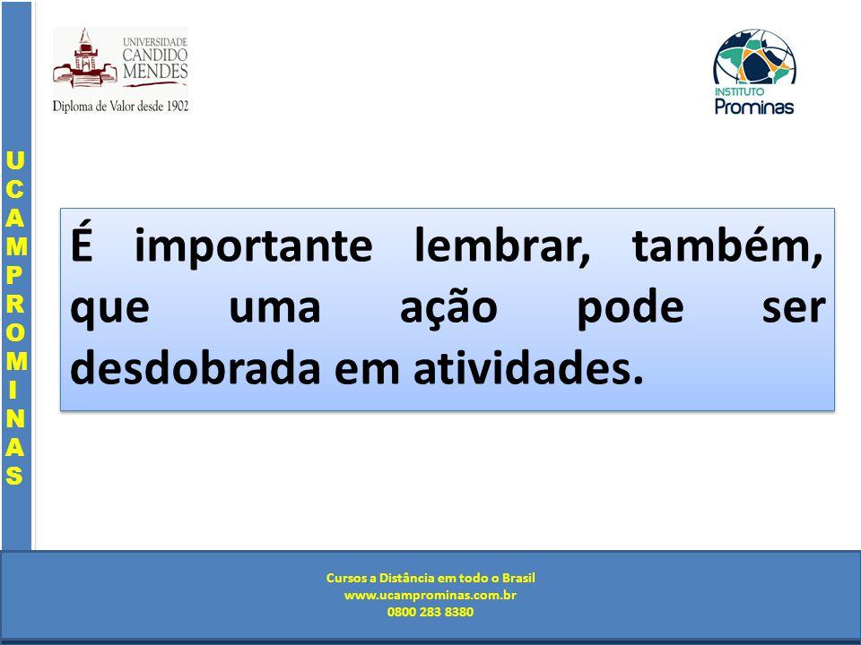 Cursos a Distância em todo o Brasil www.institutoprominas.com.br 0800 283 8380 UCAMPROMINASUCAMPROMINAS UCAMPROMINASUCAMPROMINAS Cursos a Distância em todo o Brasil www.ucamprominas.com.br 0800 283 8380 Cursos a Distância em todo o Brasil www.institutoprominas.com.br 0800 283 8380 Cursos a Distância em todo o Brasil www.ucamprominas.com.br 0800 283 8380 É importante lembrar, também, que uma ação pode ser desdobrada em atividades.