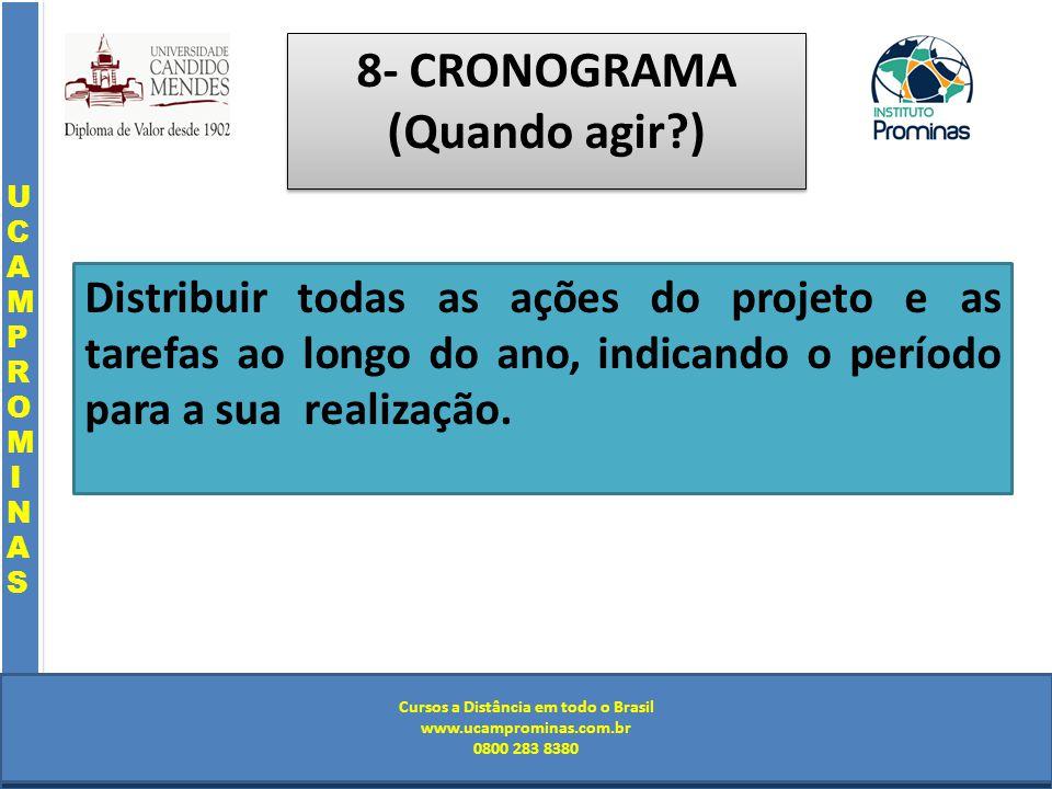 Cursos a Distância em todo o Brasil www.institutoprominas.com.br 0800 283 8380 UCAMPROMINASUCAMPROMINAS UCAMPROMINASUCAMPROMINAS Cursos a Distância em todo o Brasil www.ucamprominas.com.br 0800 283 8380 Cursos a Distância em todo o Brasil www.institutoprominas.com.br 0800 283 8380 Cursos a Distância em todo o Brasil www.ucamprominas.com.br 0800 283 8380 8- CRONOGRAMA (Quando agir ) Distribuir todas as ações do projeto e as tarefas ao longo do ano, indicando o período para a sua realização.