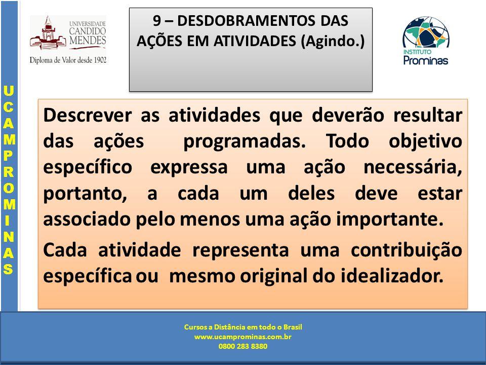 Cursos a Distância em todo o Brasil www.institutoprominas.com.br 0800 283 8380 UCAMPROMINASUCAMPROMINAS UCAMPROMINASUCAMPROMINAS Cursos a Distância em todo o Brasil www.ucamprominas.com.br 0800 283 8380 Cursos a Distância em todo o Brasil www.institutoprominas.com.br 0800 283 8380 Cursos a Distância em todo o Brasil www.ucamprominas.com.br 0800 283 8380 9 – DESDOBRAMENTOS DAS AÇÕES EM ATIVIDADES (Agindo.) Descrever as atividades que deverão resultar das ações programadas.