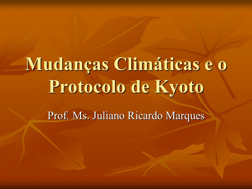 Mudanças Climáticas e o Protocolo de Kyoto Prof. Ms. Juliano Ricardo Marques