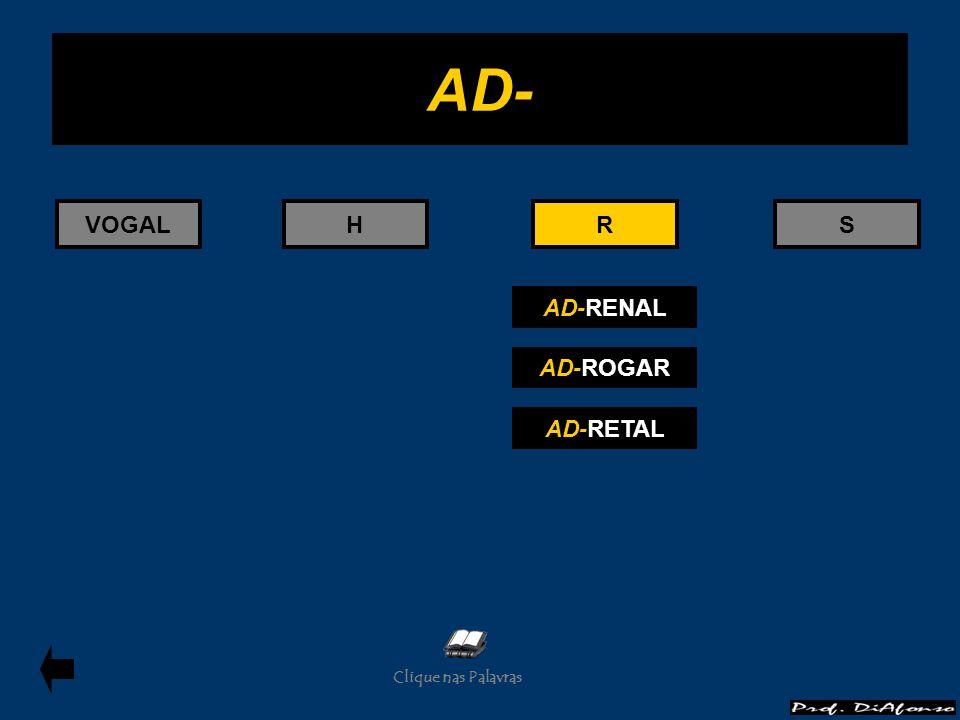 VOGALHRS AD-RENAL AD-ROGAR AD-RETAL R AD- Clique nas Palavras