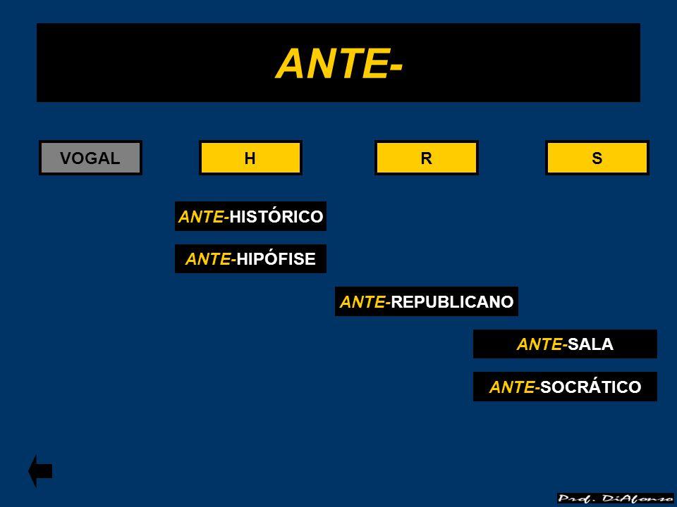 VOGALRS ANTE-REPUBLICANO R ANTE- ANTE-HISTÓRICO ANTE-HIPÓFISE HH ANTE-SALA S ANTE-SOCRÁTICO