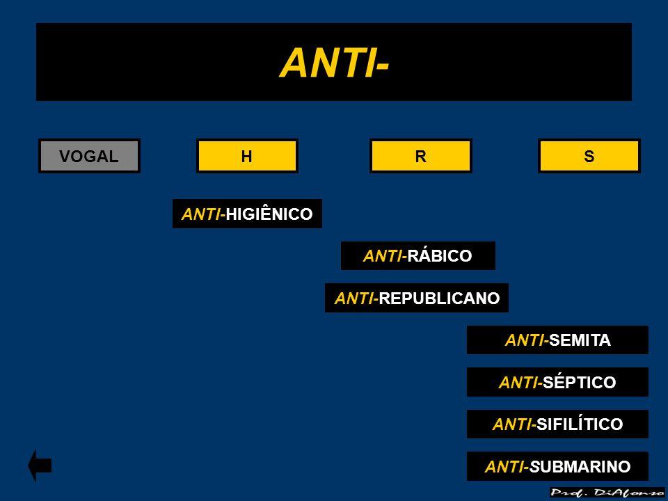 VOGALRS ANTI-RÁBICO R ANTI- ANTI-HIGIÊNICO HH ANTI-SEMITA S ANTI-SÉPTICO ANTI-REPUBLICANO ANTI-SIFILÍTICO ANTI-SUBMARINO
