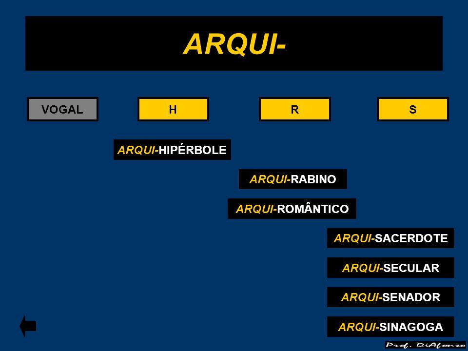 VOGALRS ARQUI-RABINO R ARQUI- ARQUI-HIPÉRBOLE HH ARQUI-SACERDOTE S ARQUI-SECULAR ARQUI-ROMÂNTICO ARQUI-SENADOR ARQUI-SINAGOGA