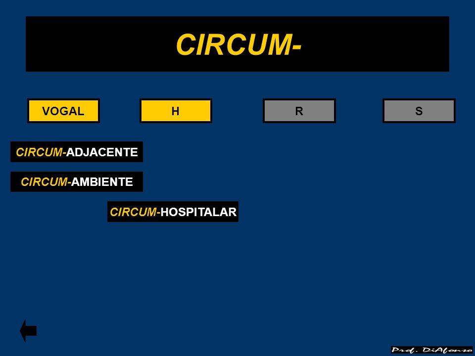 VOGALRS CIRCUM- CIRCUM-ADJACENTE HH CIRCUM-HOSPITALAR CIRCUM-AMBIENTE VOGAL