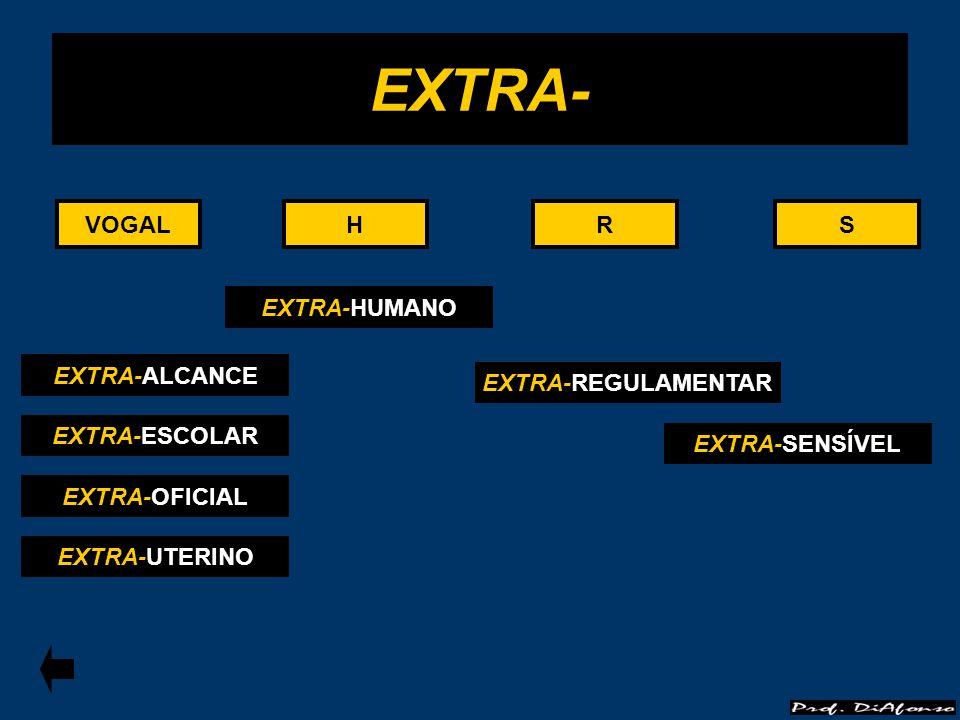 VOGALRS EXTRA- HHVOGALRS EXTRA-ALCANCE EXTRA-ESCOLAR EXTRA-OFICIAL EXTRA-UTERINO EXTRA-REGULAMENTAR EXTRA-SENSÍVEL EXTRA-HUMANO