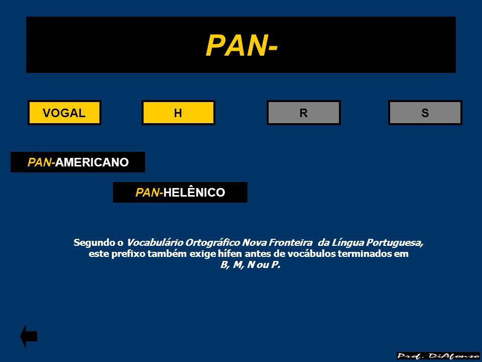 VOGALRS PAN- HHVOGAL PAN-AMERICANO PAN-HELÊNICO Segundo o Vocabulário Ortográfico Nova Fronteira da Língua Portuguesa, este prefixo também exige hífen
