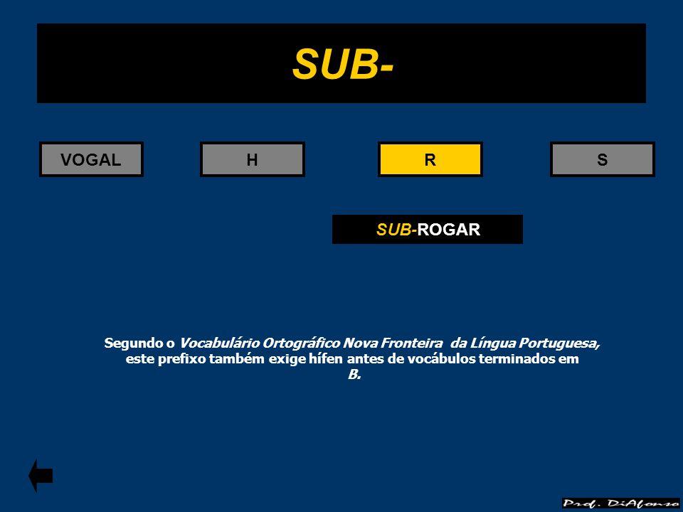 RS SUB- RVOGALH SUB-ROGAR Segundo o Vocabulário Ortográfico Nova Fronteira da Língua Portuguesa, este prefixo também exige hífen antes de vocábulos te