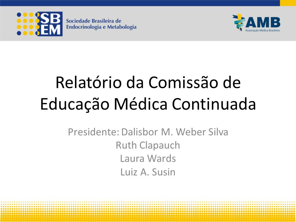 Relatório da Comissão de Educação Médica Continuada Presidente: Dalisbor M. Weber Silva Ruth Clapauch Laura Wards Luiz A. Susin