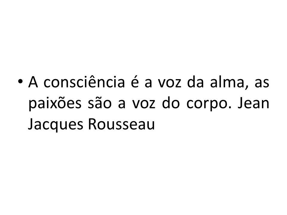A consciência é a voz da alma, as paixões são a voz do corpo. Jean Jacques Rousseau