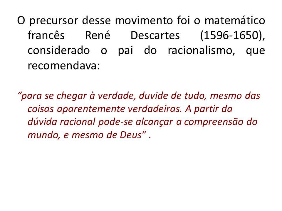O precursor desse movimento foi o matemático francês René Descartes (1596-1650), considerado o pai do racionalismo, que recomendava: para se chegar à