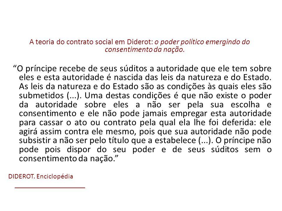 A teoria do contrato social em Diderot: o poder político emergindo do consentimento da nação. O príncipe recebe de seus súditos a autoridade que ele t
