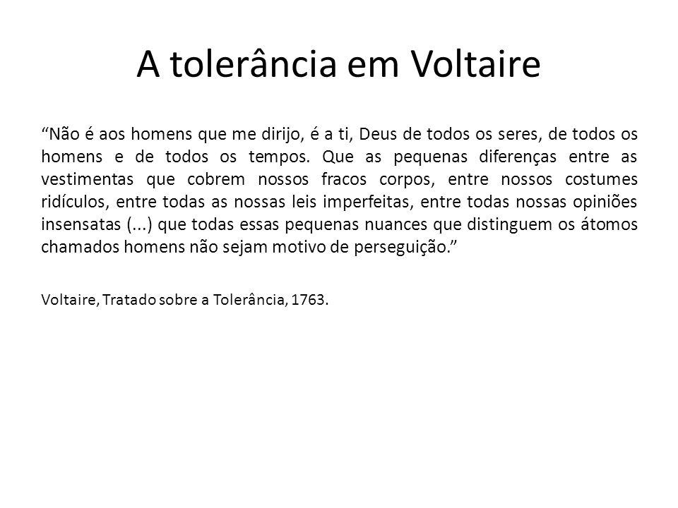 A tolerância em Voltaire Não é aos homens que me dirijo, é a ti, Deus de todos os seres, de todos os homens e de todos os tempos. Que as pequenas dife