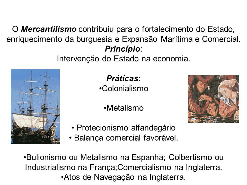 O Mercantilismo contribuiu para o fortalecimento do Estado, enriquecimento da burguesia e Expansão Marítima e Comercial. Princípio: Intervenção do Est