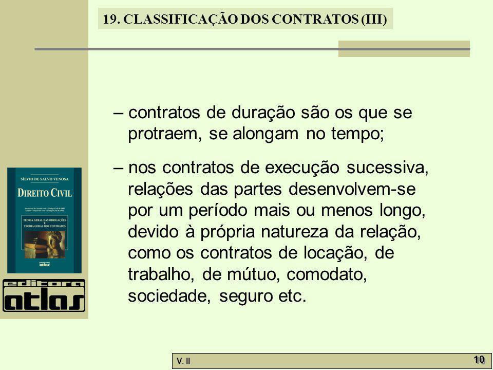 V. II 10 19. CLASSIFICAÇÃO DOS CONTRATOS (III) – contratos de duração são os que se protraem, se alongam no tempo; – nos contratos de execução sucessi
