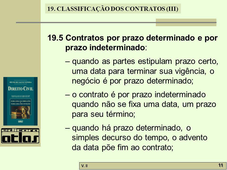 V. II 11 19. CLASSIFICAÇÃO DOS CONTRATOS (III) 19.5 Contratos por prazo determinado e por prazo indeterminado: – quando as partes estipulam prazo cert